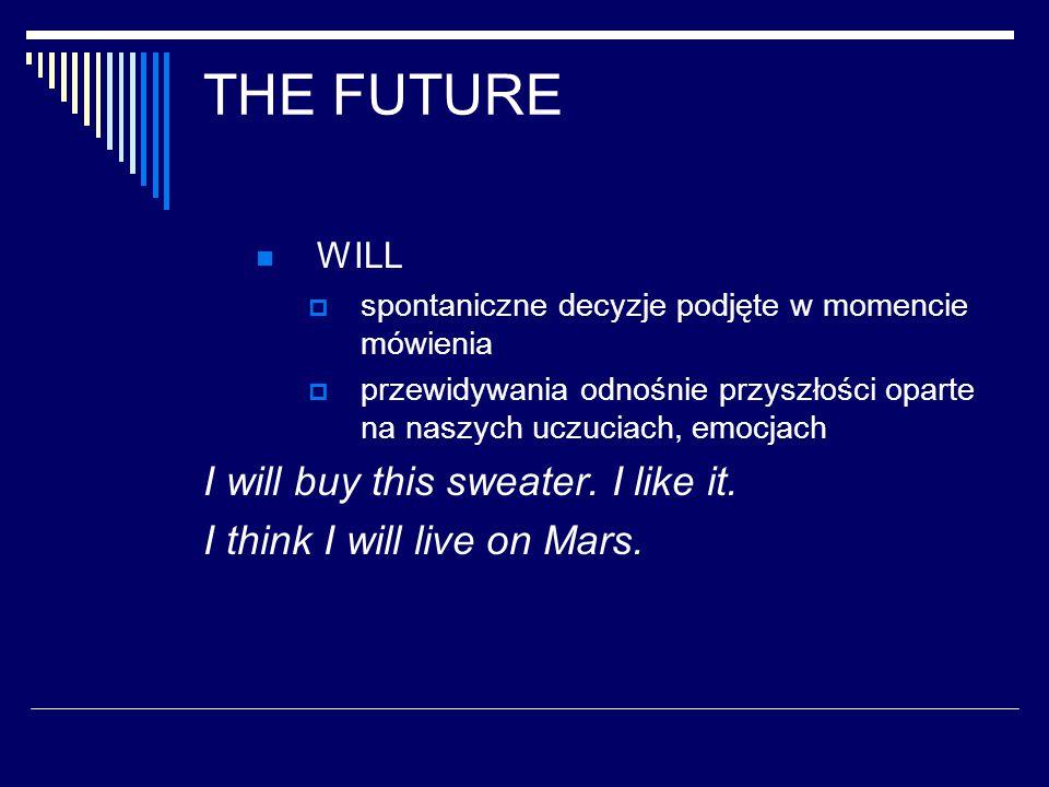 THE FUTURE WILL  spontaniczne decyzje podjęte w momencie mówienia  przewidywania odnośnie przyszłości oparte na naszych uczuciach, emocjach I will buy this sweater.
