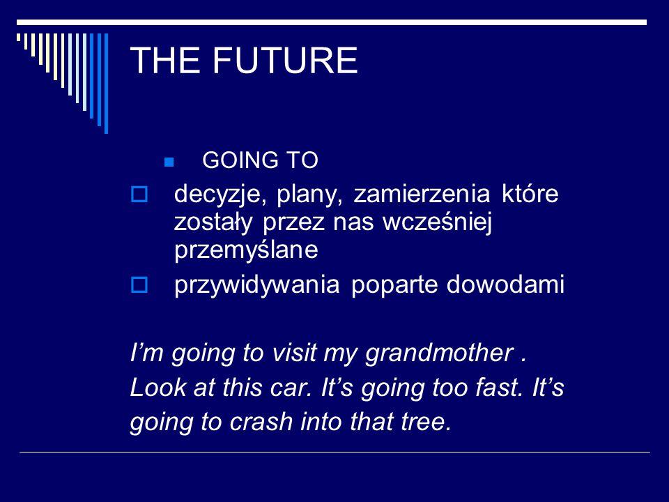 THE FUTURE GOING TO  decyzje, plany, zamierzenia które zostały przez nas wcześniej przemyślane  przywidywania poparte dowodami I'm going to visit my grandmother.