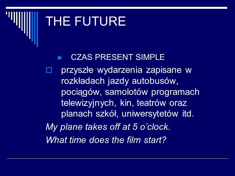 THE FUTURE CZAS PRESENT SIMPLE  przyszłe wydarzenia zapisane w rozkładach jazdy autobusów, pociągów, samolotów programach telewizyjnych, kin, teatrów oraz planach szkół, uniwersytetów itd.
