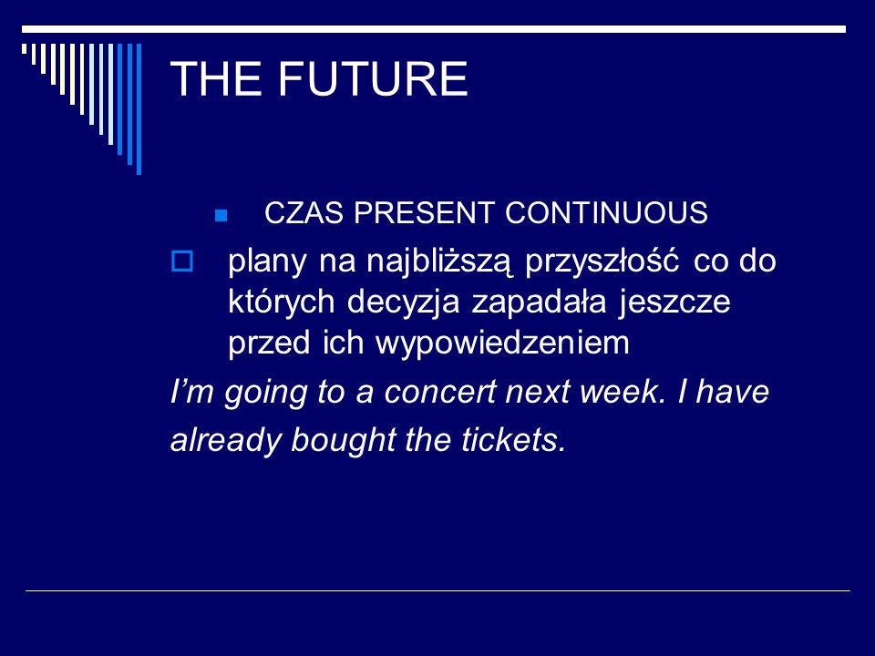 THE FUTURE CZAS PRESENT CONTINUOUS  plany na najbliższą przyszłość co do których decyzja zapadała jeszcze przed ich wypowiedzeniem I'm going to a concert next week.