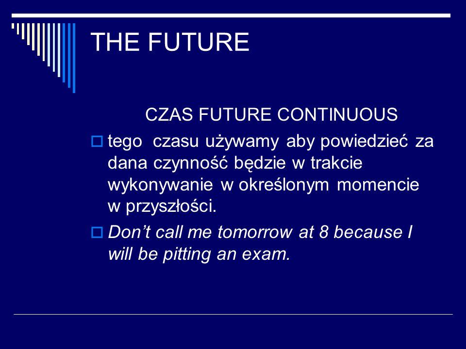 THE FUTURE CZAS FUTURE CONTINUOUS  tego czasu używamy aby powiedzieć za dana czynność będzie w trakcie wykonywanie w określonym momencie w przyszłości.