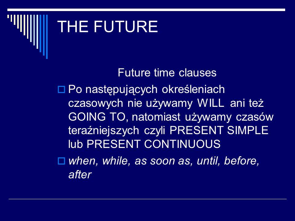 THE FUTURE Future time clauses  Po następujących określeniach czasowych nie używamy WILL ani też GOING TO, natomiast używamy czasów teraźniejszych czyli PRESENT SIMPLE lub PRESENT CONTINUOUS  when, while, as soon as, until, before, after