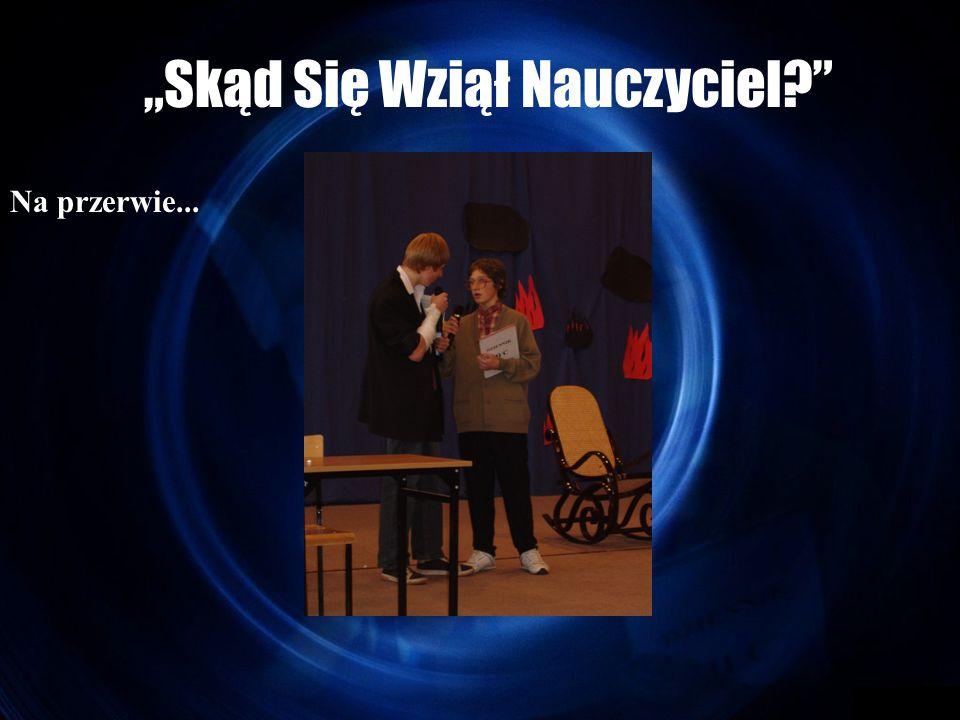 """""""Skąd Się Wziął Nauczyciel Na przerwie..."""