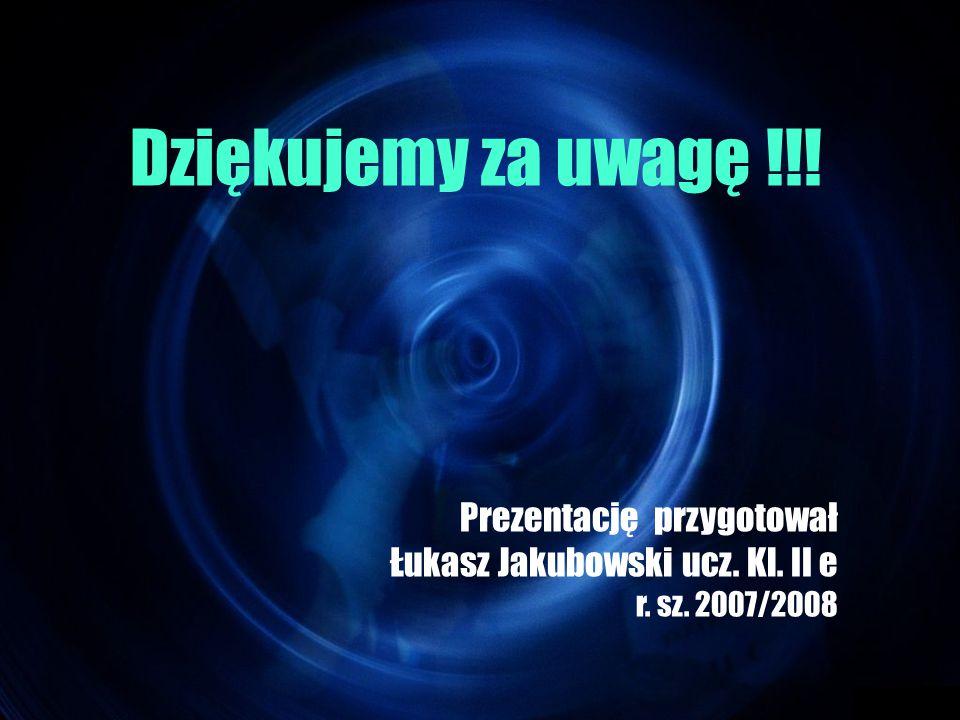Dziękujemy za uwagę !!! Prezentację przygotował Łukasz Jakubowski ucz. Kl. II e r. sz. 2007/2008