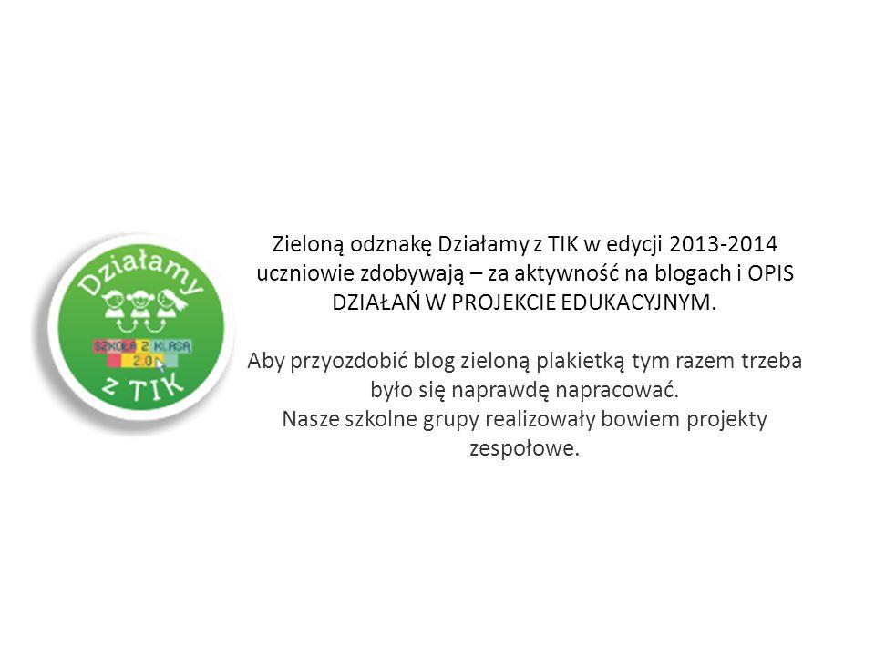 Zieloną odznakę Działamy z TIK w edycji 2013-2014 uczniowie zdobywają – za aktywność na blogach i OPIS DZIAŁAŃ W PROJEKCIE EDUKACYJNYM.