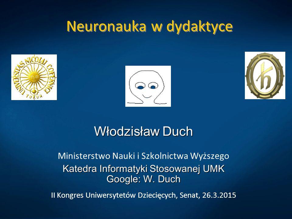 Neuronauka w dydaktyce Włodzisław Duch Ministerstwo Nauki i Szkolnictwa Wyższego Katedra Informatyki Stosowanej UMK Google: W. Duch II Kongres Uniwers
