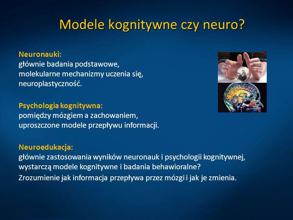 Modele kognitywne czy neuro? Neuronauki: głównie badania podstawowe, molekularne mechanizmy uczenia się, neuroplastyczność. Psychologia kognitywna: po