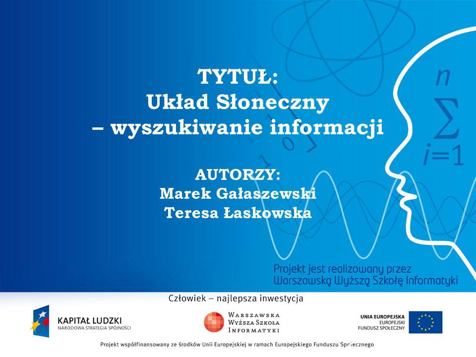 2 TYTUŁ: Układ Słoneczny – wyszukiwanie informacji AUTORZY: Marek Gałaszewski Teresa Łaskowska