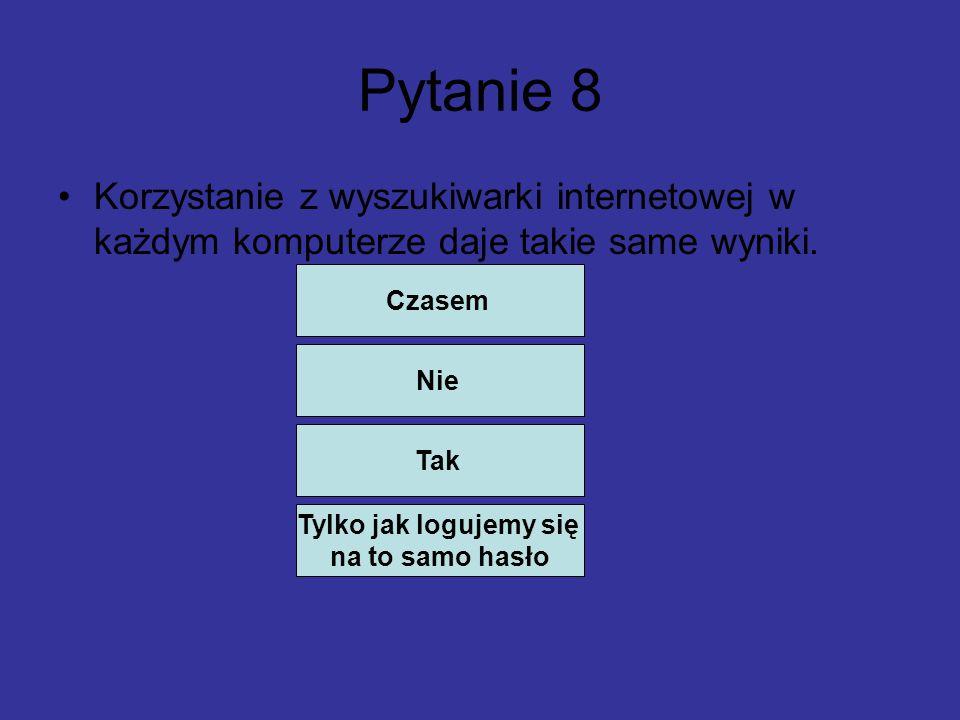 Pytanie 8 Korzystanie z wyszukiwarki internetowej w każdym komputerze daje takie same wyniki.