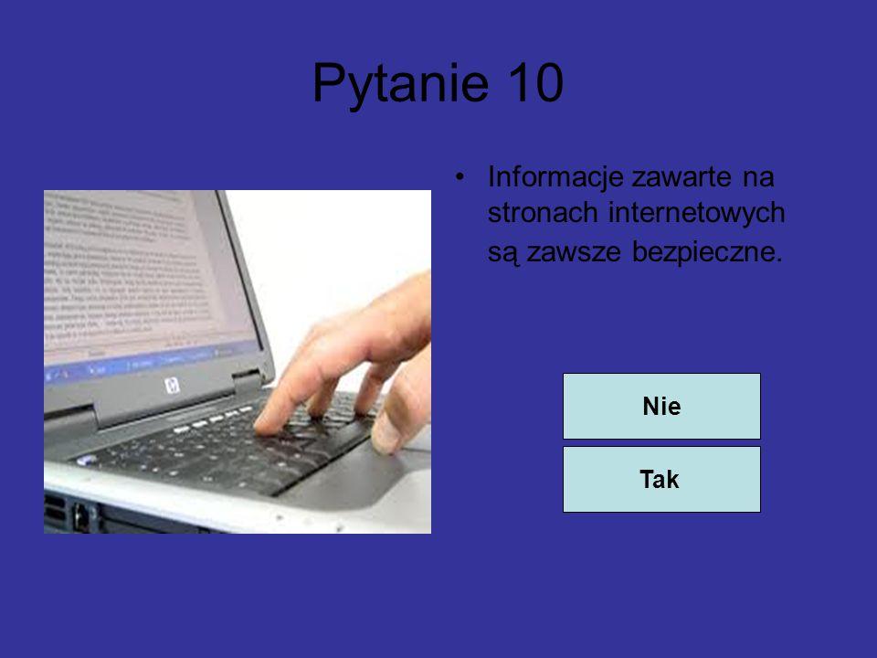 Pytanie 10 Informacje zawarte na stronach internetowych są zawsze bezpieczne. Nie Tak