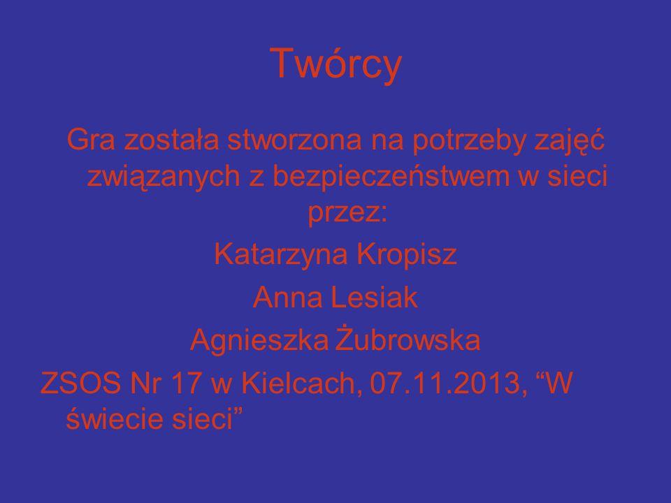 Twórcy Gra została stworzona na potrzeby zajęć związanych z bezpieczeństwem w sieci przez: Katarzyna Kropisz Anna Lesiak Agnieszka Żubrowska ZSOS Nr 17 w Kielcach, 07.11.2013, W świecie sieci