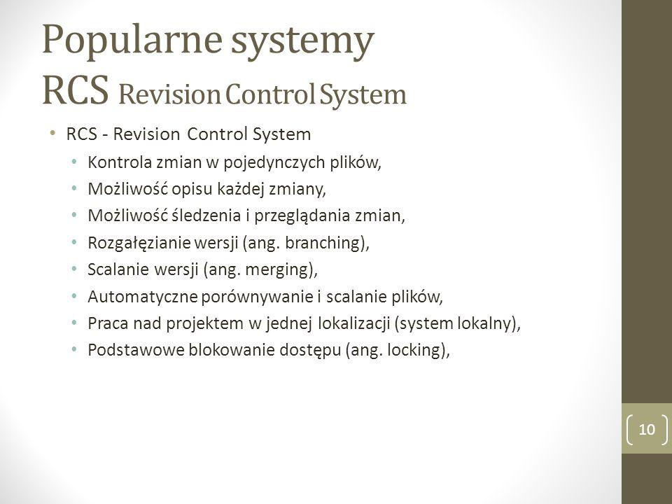 Popularne systemy RCS Revision Control System 10 RCS - Revision Control System Kontrola zmian w pojedynczych plików, Możliwość opisu każdej zmiany, Mo
