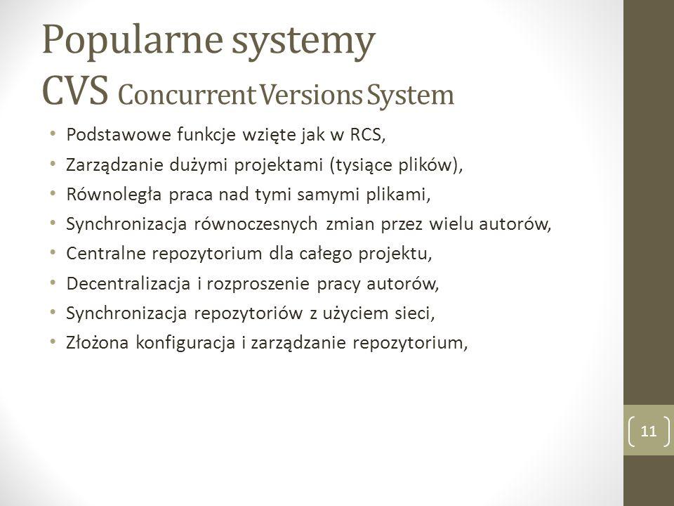 Popularne systemy SVN Subversion 12 Rejestruje historię dodatkowych informacji o pliku, nazwa, atrybuty, położenie, Dodatkowe dowolnie zdefiniowane atrybuty, Obsługa historii folderów, Atomowość transakcji na wielu plikach, Śledzenie operacji na plikach: Tworzenie, Kopiowanie, Przenoszenie, Zmiana nazwy, Usuwanie, Implementacja w postaci modułu serwera Apache (dostępność),