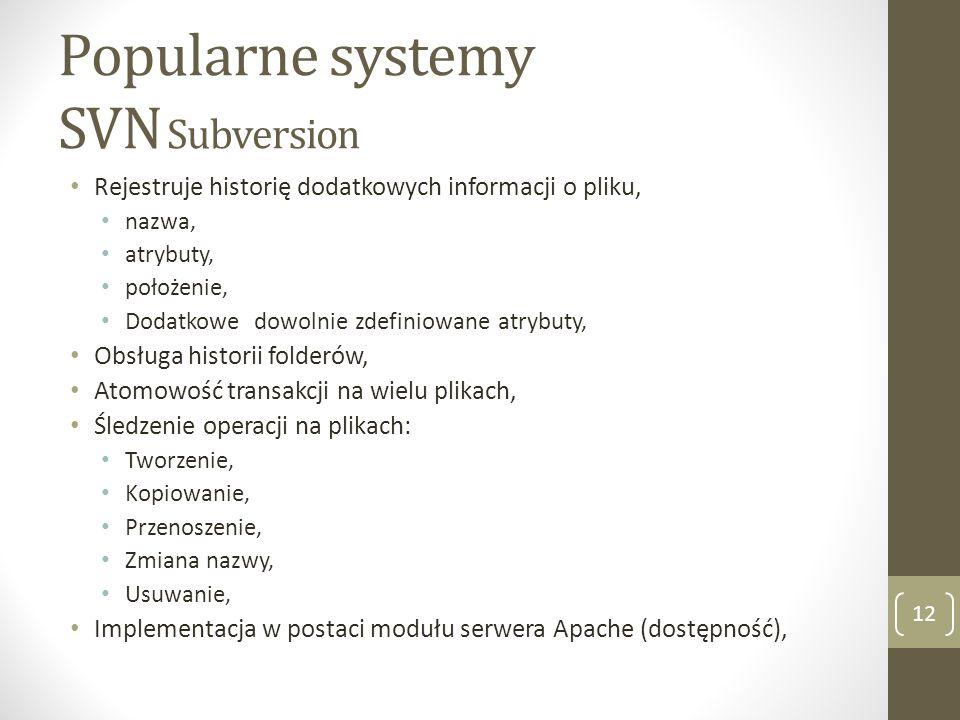 Popularne systemy SVN Subversion 12 Rejestruje historię dodatkowych informacji o pliku, nazwa, atrybuty, położenie, Dodatkowe dowolnie zdefiniowane at