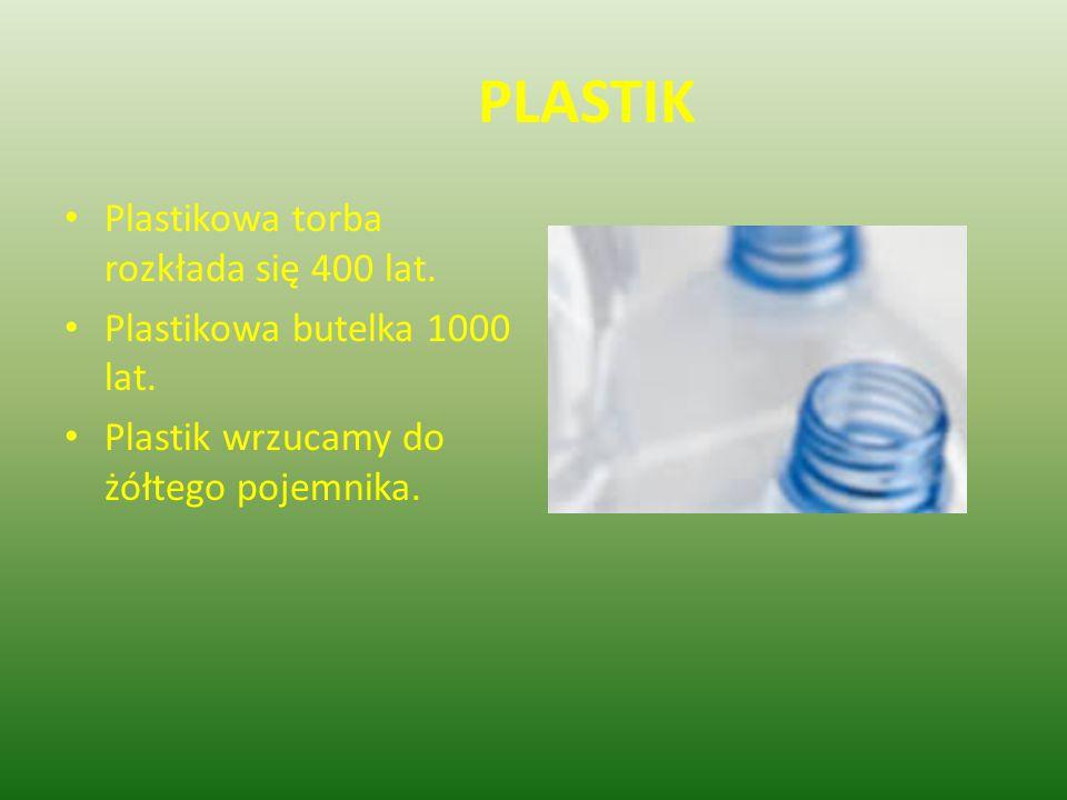 PLASTIK Plastikowa torba rozkłada się 400 lat. Plastikowa butelka 1000 lat. Plastik wrzucamy do żółtego pojemnika.