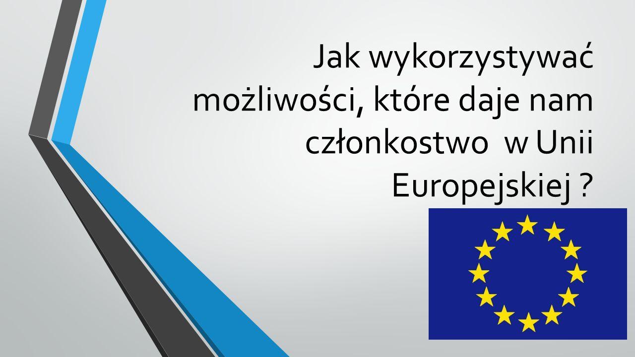 Jak wykorzystywać możliwości, które daje nam członkostwo w Unii Europejskiej ?