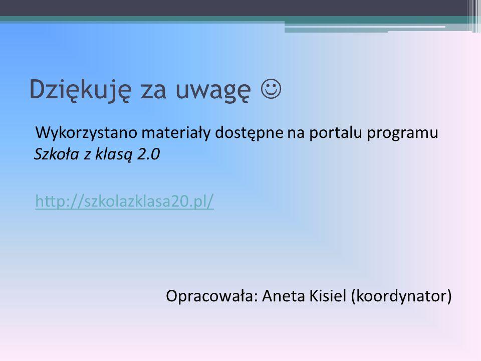 Dziękuję za uwagę Wykorzystano materiały dostępne na portalu programu Szkoła z klasą 2.0 http://szkolazklasa20.pl/ Opracowała: Aneta Kisiel (koordynator)