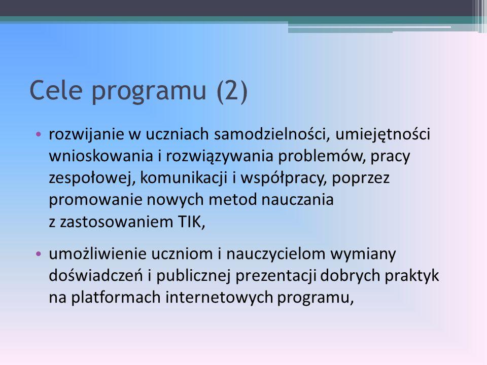 Cele programu (2) rozwijanie w uczniach samodzielności, umiejętności wnioskowania i rozwiązywania problemów, pracy zespołowej, komunikacji i współpracy, poprzez promowanie nowych metod nauczania z zastosowaniem TIK, umożliwienie uczniom i nauczycielom wymiany doświadczeń i publicznej prezentacji dobrych praktyk na platformach internetowych programu,