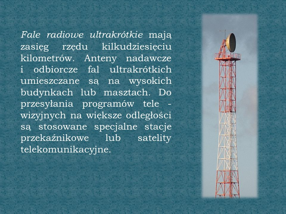 Fale radiowe ultrakrótkie mają zasięg rzędu kilkudziesięciu kilometrów. Anteny nadawcze i odbiorcze fal ultrakrótkich umieszczane są na wysokich budyn