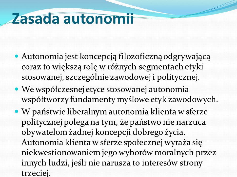 Zasada autonomii Autonomia jest koncepcją filozoficzną odgrywającą coraz to większą rolę w różnych segmentach etyki stosowanej, szczególnie zawodowej