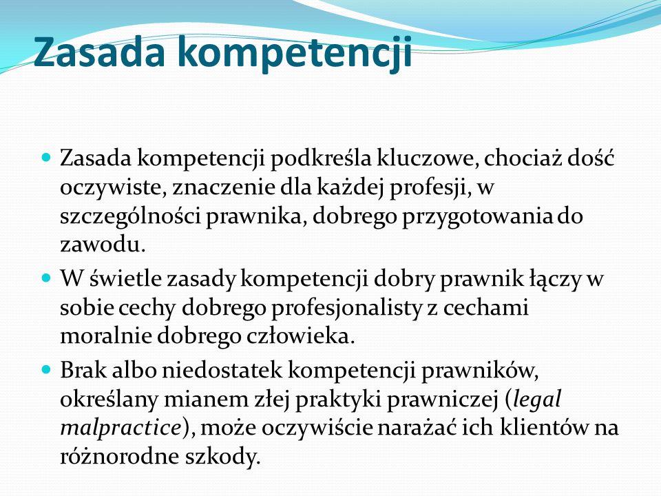 Zasada kompetencji Zasada kompetencji podkreśla kluczowe, chociaż dość oczywiste, znaczenie dla każdej profesji, w szczególności prawnika, dobrego prz