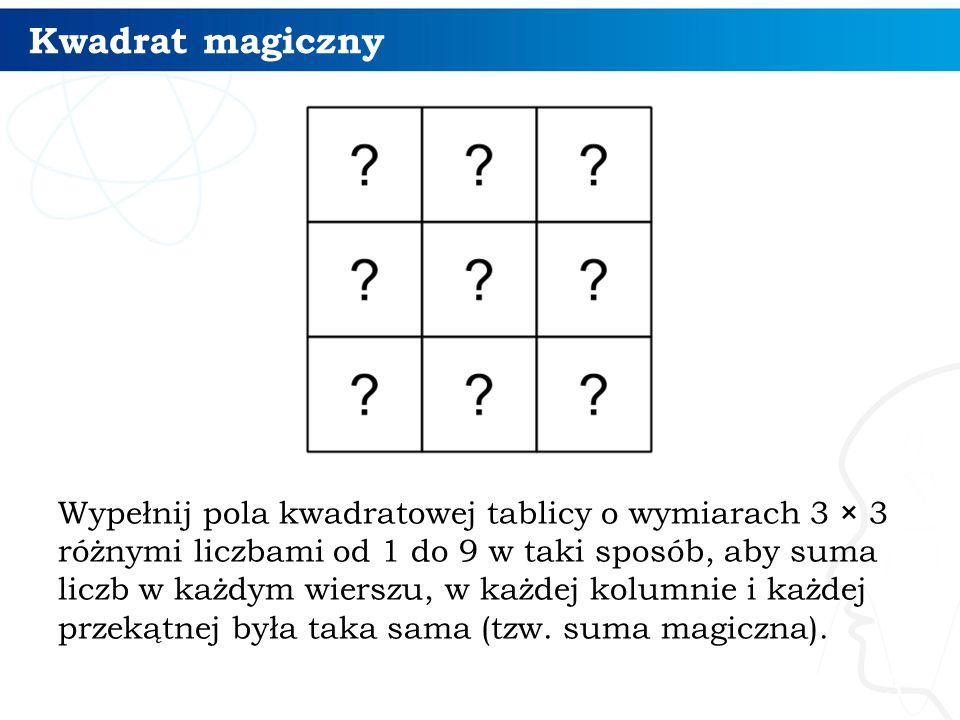 Kwadrat magiczny Wypełnij pola kwadratowej tablicy o wymiarach 3 × 3 różnymi liczbami od 1 do 9 w taki sposób, aby suma liczb w każdym wierszu, w każd