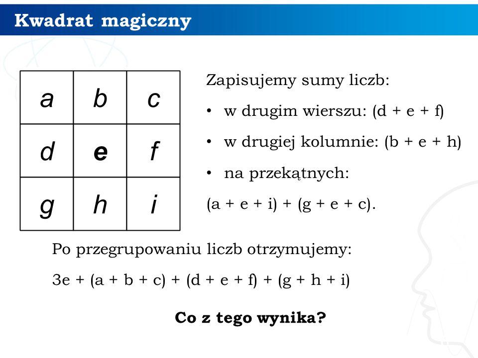 Kwadrat magiczny Zapisujemy sumy liczb: w drugim wierszu: (d + e + f) w drugiej kolumnie: (b + e + h) na przekątnych: (a + e + i) + (g + e + c). 6 Po