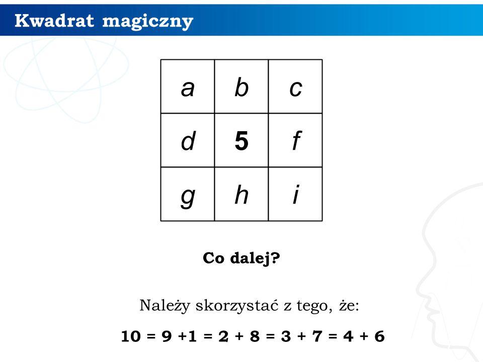 Kwadrat magiczny Co dalej? 7 Należy skorzystać z tego, że: 10 = 9 +1 = 2 + 8 = 3 + 7 = 4 + 6