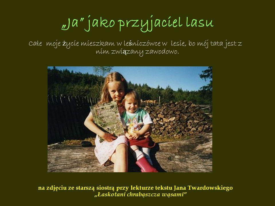 """""""Ja"""" jako przyjaciel lasu Całe moje ż ycie mieszkam w le ś niczówce w lesie, bo mój tata jest z nim zwi ą zany zawodowo. na zdjęciu ze starszą siostrą"""