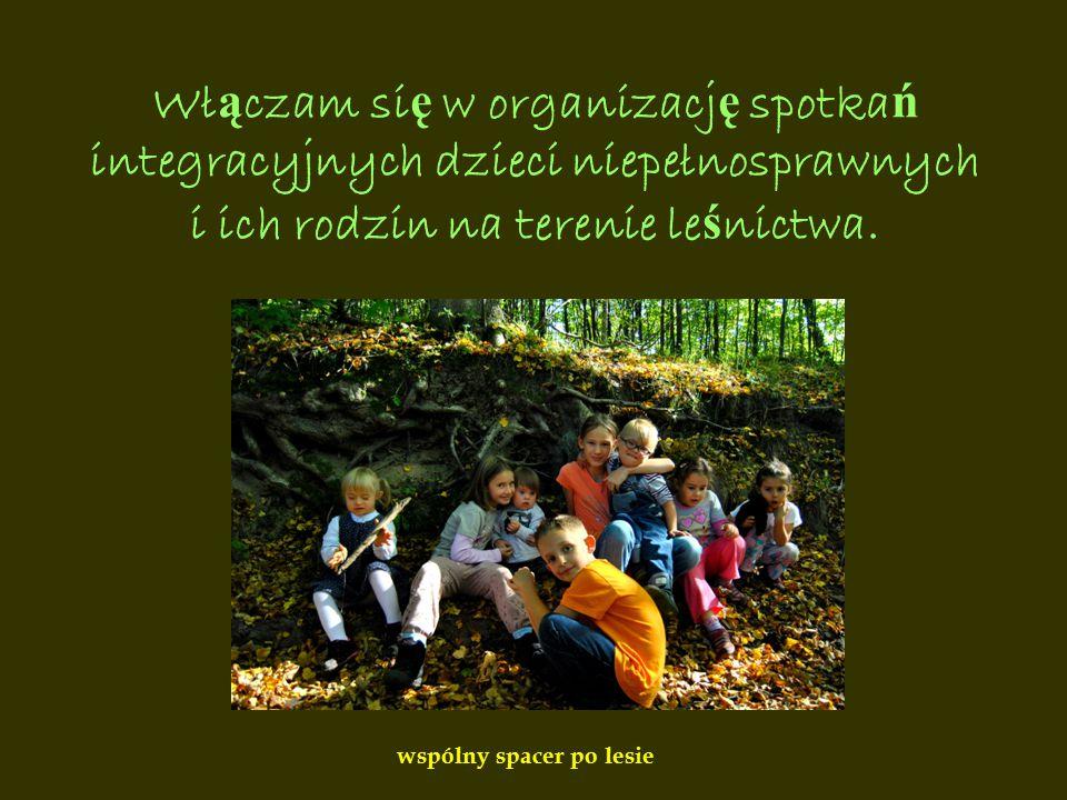 Wł ą czam si ę w organizacj ę spotka ń integracyjnych dzieci niepełnosprawnych i ich rodzin na terenie le ś nictwa.