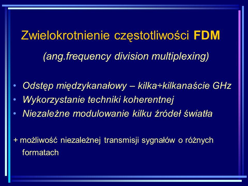Zwielokrotnienie częstotliwości FDM (ang.frequency division multiplexing) Odstęp międzykanałowy – kilka÷kilkanaście GHz Wykorzystanie techniki koheren