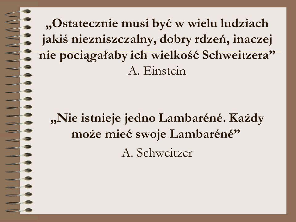 """""""Ostatecznie musi być w wielu ludziach jakiś niezniszczalny, dobry rdzeń, inaczej nie pociągałaby ich wielkość Schweitzera"""" A. Einstein """"Nie istnieje"""