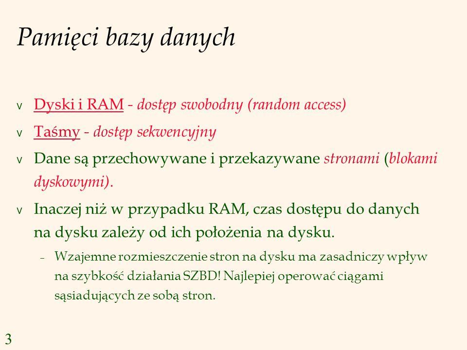 Pamięci bazy danych v Dyski i RAM - dostęp swobodny (random access) v Taśmy - dostęp sekwencyjny v Dane są przechowywane i przekazywane stronami ( blokami dyskowymi).