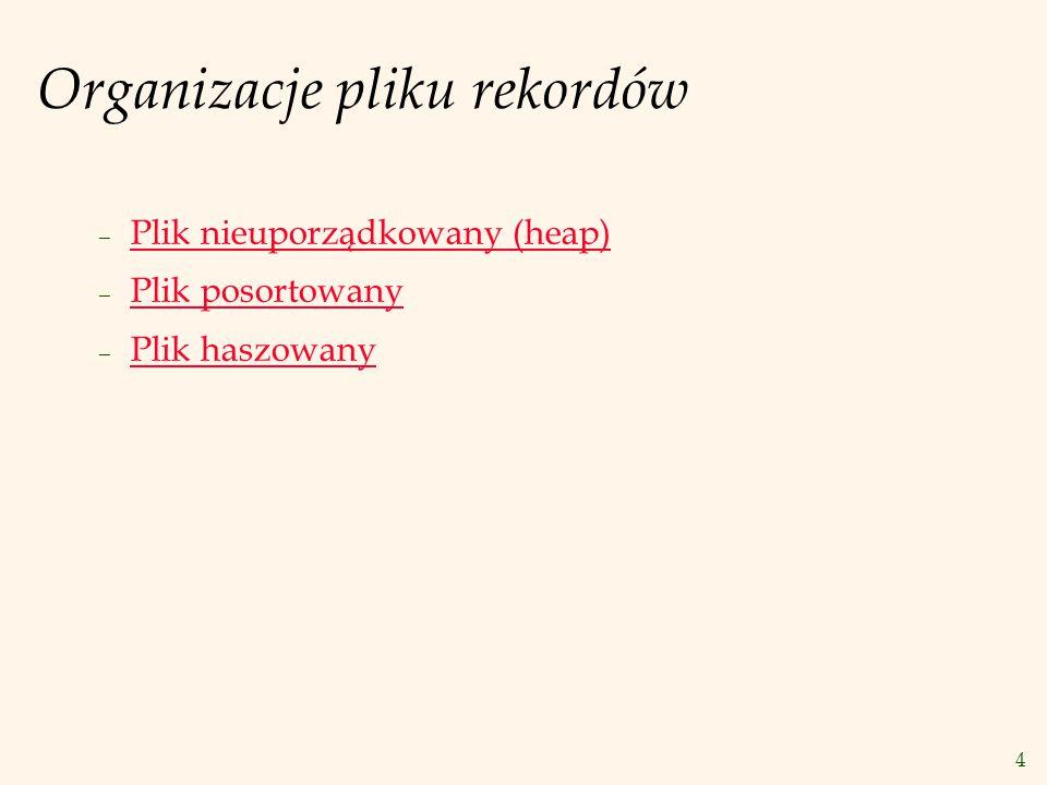 4 Organizacje pliku rekordów – Plik nieuporządkowany (heap) – Plik posortowany – Plik haszowany