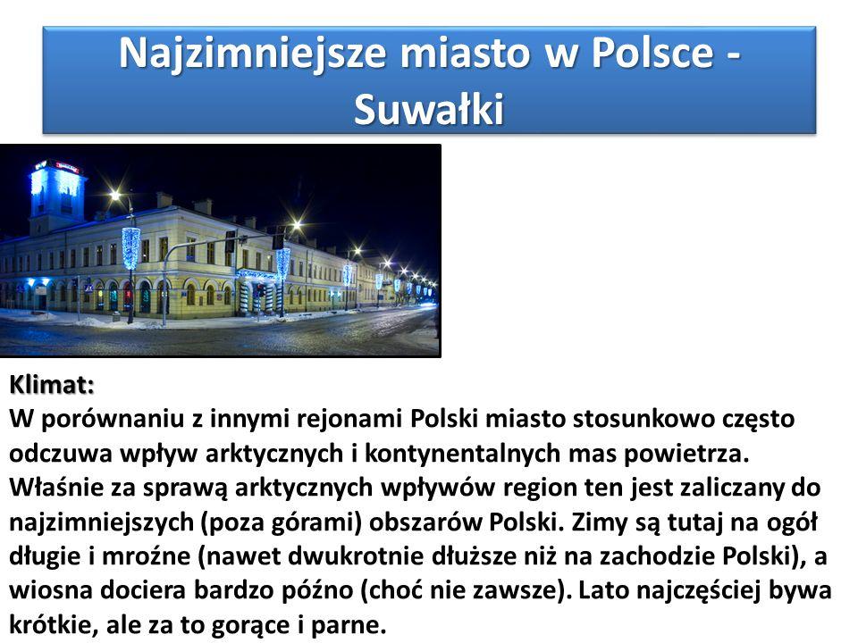 Najzimniejsze miasto w Polsce - Suwałki Klimat: W porównaniu z innymi rejonami Polski miasto stosunkowo często odczuwa wpływ arktycznych i kontynental