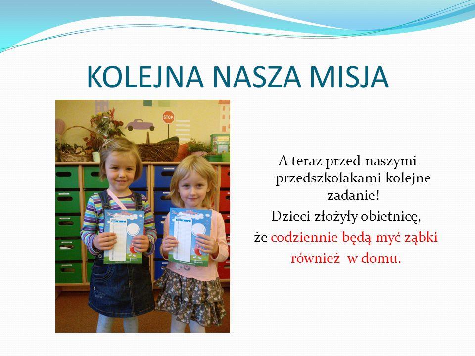 KOLEJNA NASZA MISJA A teraz przed naszymi przedszkolakami kolejne zadanie! Dzieci złożyły obietnicę, że codziennie będą myć ząbki również w domu.