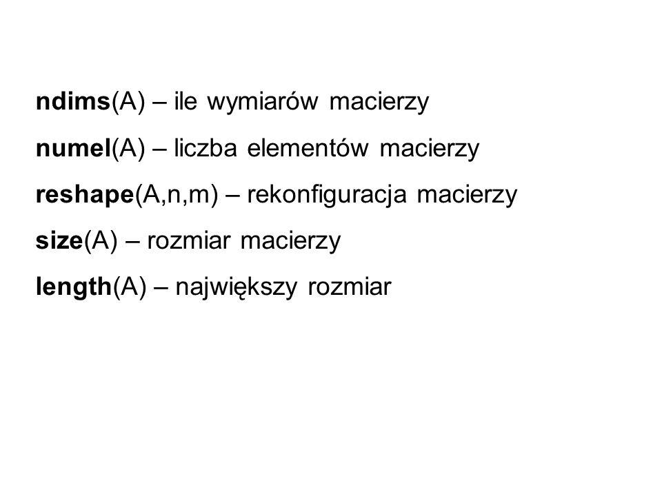 ndims(A) – ile wymiarów macierzy numel(A) – liczba elementów macierzy reshape(A,n,m) – rekonfiguracja macierzy size(A) – rozmiar macierzy length(A) –