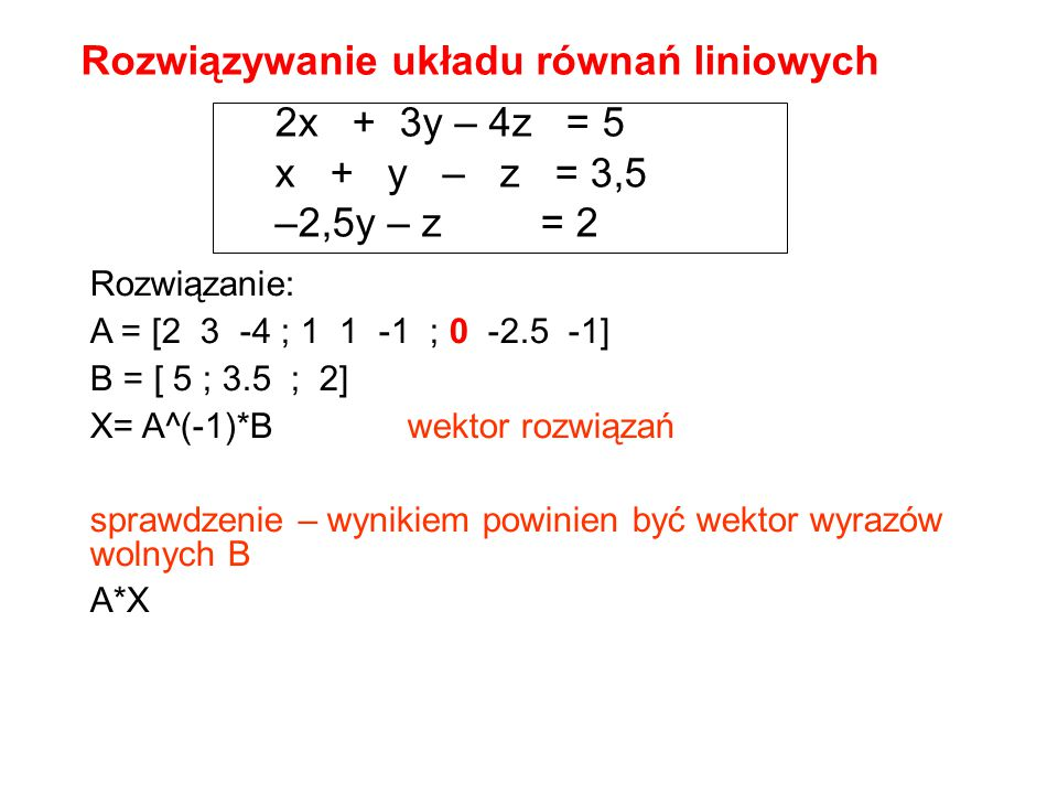 2x + 3y – 4z = 5 x + y – z = 3,5 –2,5y – z = 2 Rozwiązanie: A = [2 3 -4 ; 1 1 -1 ; 0 -2.5 -1] B = [ 5 ; 3.5 ; 2] X= A^(-1)*Bwektor rozwiązań sprawdzen