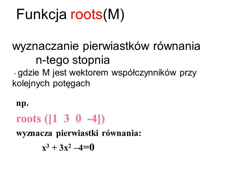 Funkcja roots(M) wyznaczanie pierwiastków równania n-tego stopnia - gdzie M jest wektorem współczynników przy kolejnych potęgach np. roots ([1 3 0 -4]