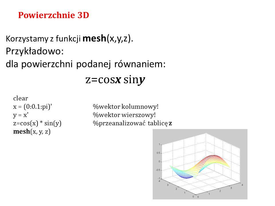 Korzystamy z funkcji mesh(x,y,z). Przykładowo: dla powierzchni podanej równaniem: z=cosx siny Powierzchnie 3D clear x = (0:0.1:pi)'%wektor kolumnowy!