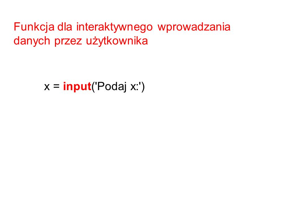 Funkcja dla interaktywnego wprowadzania danych przez użytkownika x = input('Podaj x:')