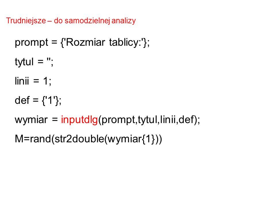 prompt = {'Rozmiar tablicy:'}; tytul = ''; linii = 1; def = {'1'}; wymiar = inputdlg(prompt,tytul,linii,def); M=rand(str2double(wymiar{1})) Trudniejsz