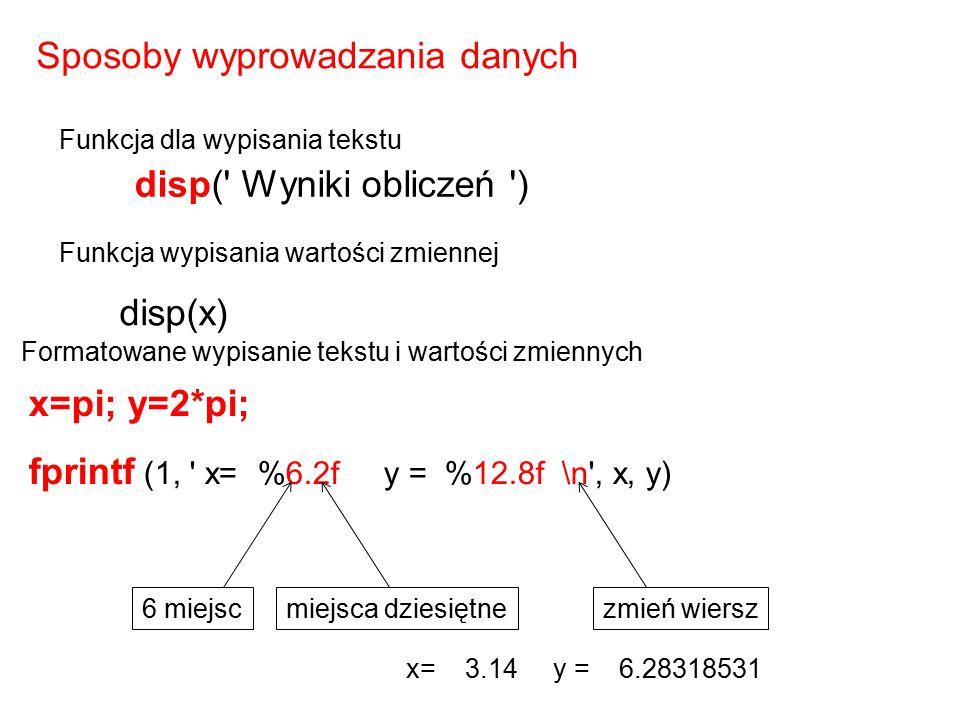x = 0: 0.1:1; y = [x; exp(x)]; fid = fopen( tab.txt , wt ); fprintf(fid, %6.2f %10.8f \n ,x, y); fclose(fid); Można też zapisać tablicę w pliku nazwa pliku typ:zapis (write) zamknięcie pliku 0.00 1.00000000 0.10 1.10517092 0.20 1.22140276 0.30 1.34985881 0.40 1.49182470 0.50 1.64872127 0.60 1.82211880 0.70 2.01375271 0.80 2.22554093 0.90 2.45960311 1.00 2.71828183 zawartość pliku tab.txt