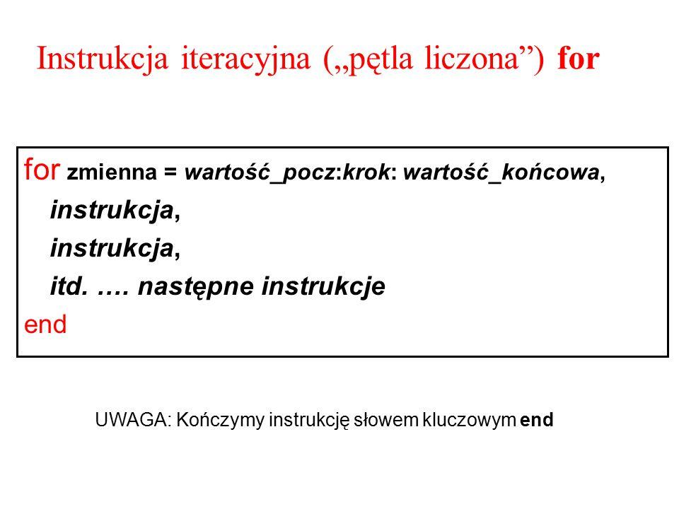 """Instrukcja iteracyjna (""""pętla liczona"""") for for zmienna = wartość_pocz:krok: wartość_końcowa, instrukcja, itd. …. następne instrukcje end UWAGA: Kończ"""