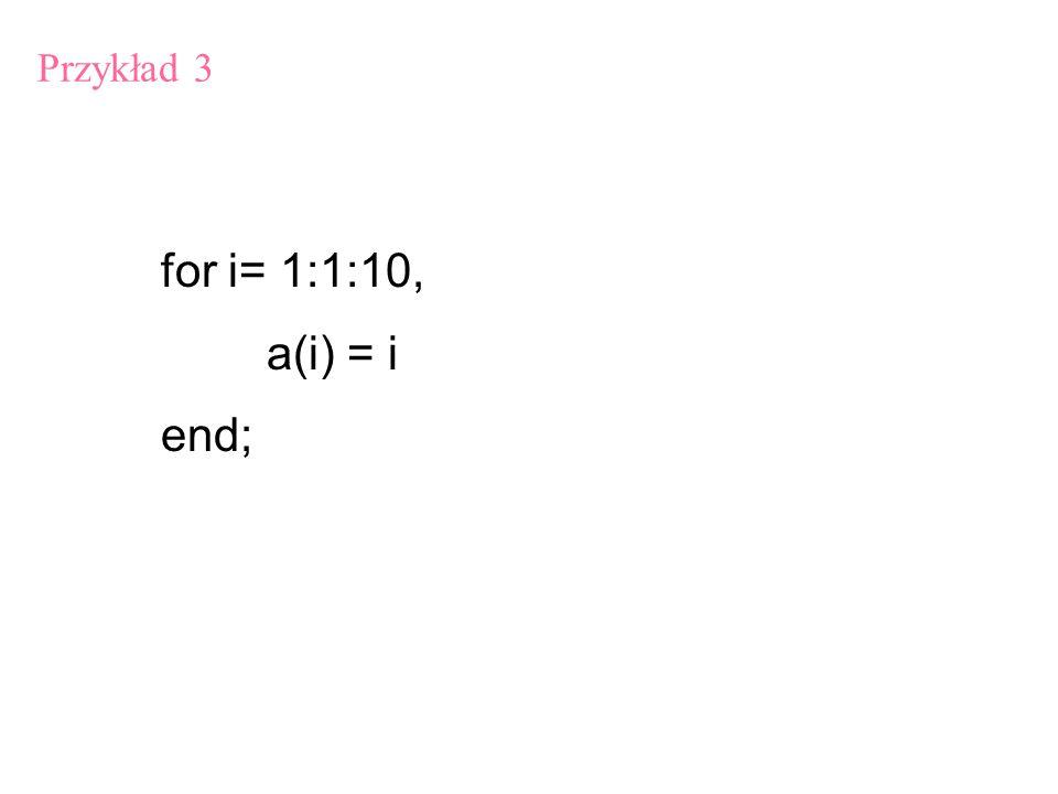 for i= 1:1:10, for j = 1:1:10, a(i, j) = i*j end Przykład 4 ( zagnieżdżanie iteracji):