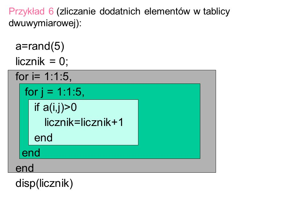 a=rand(5) licznik = 0; for i= 1:1:5, for j = 1:1:5, if a(i,j)>0 licznik=licznik+1 end disp(licznik) Przykład 6 (zliczanie dodatnich elementów w tablic