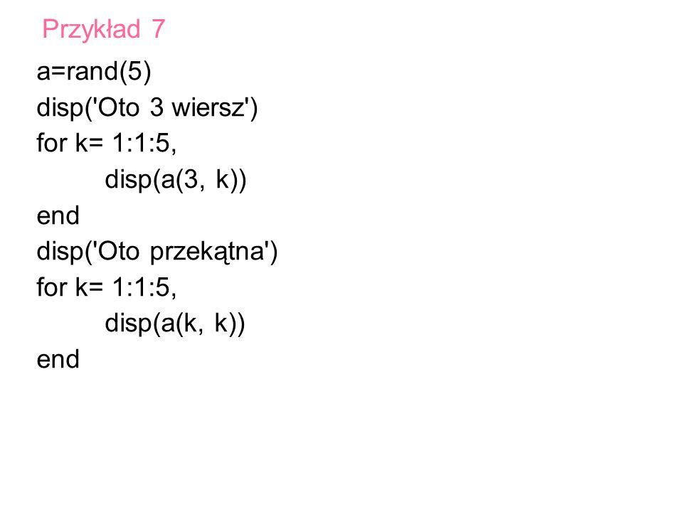 a=rand(5) disp('Oto 3 wiersz') for k= 1:1:5, disp(a(3, k)) end disp('Oto przekątna') for k= 1:1:5, disp(a(k, k)) end Przykład 7