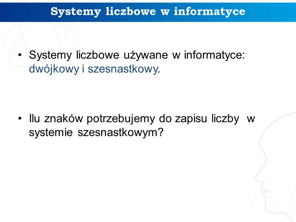 Systemy liczbowe w informatyce Systemy liczbowe używane w informatyce: dwójkowy i szesnastkowy. Ilu znaków potrzebujemy do zapisu liczby w systemie sz
