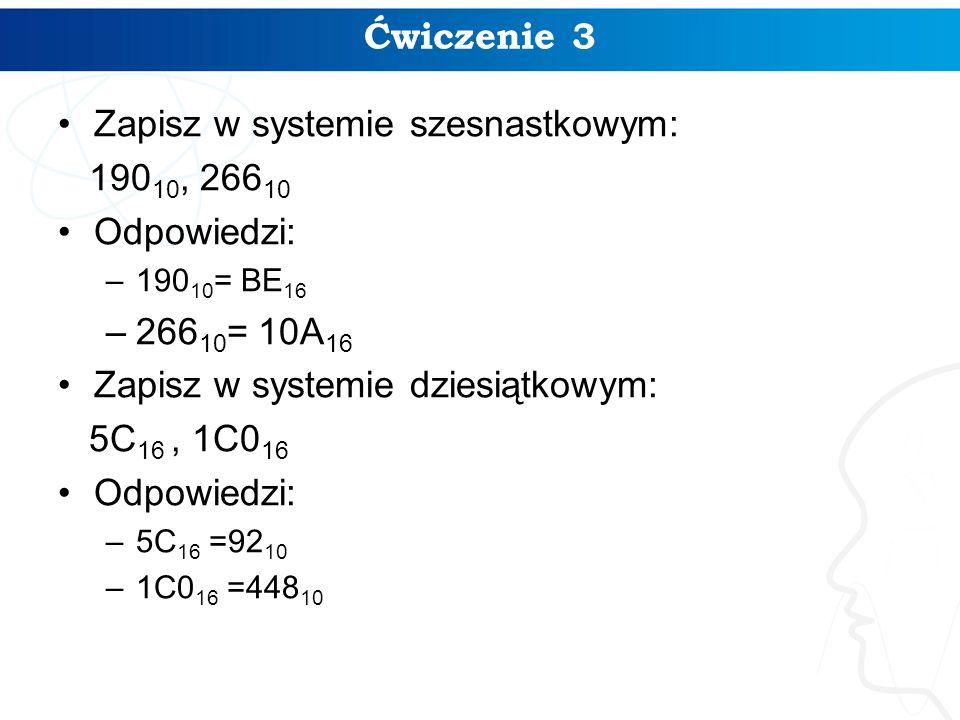 Ćwiczenie 3 Zapisz w systemie szesnastkowym: 190 10, 266 10 Odpowiedzi: –190 10 = BE 16 –266 10 = 10A 16 Zapisz w systemie dziesiątkowym: 5C 16, 1C0 1