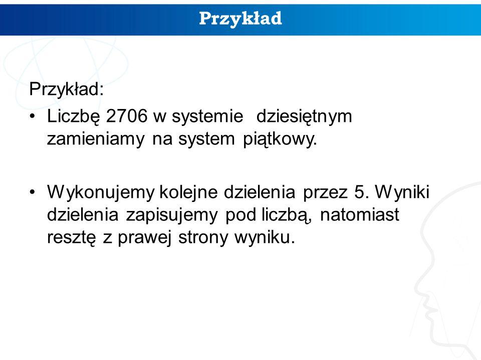 Przykład Przykład: Liczbę 2706 w systemie dziesiętnym zamieniamy na system piątkowy. Wykonujemy kolejne dzielenia przez 5. Wyniki dzielenia zapisujemy